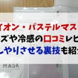 パステルマスク(イオンで購入)サイズや冷感を口コミレビュー!ひんやり裏技も紹介!