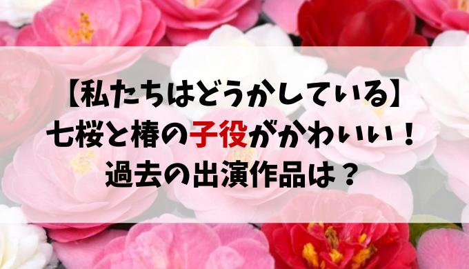 わたどう子役は誰?七桜と椿の幼少期かわいい!出演作品も紹介!