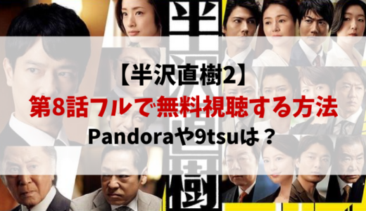半沢直樹2動画8話パンドラや9tsuで見れない?フルで無料視聴する方法を紹介!