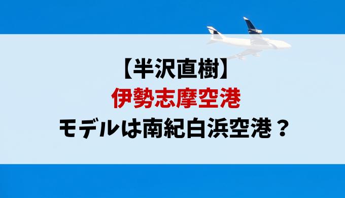 半沢直樹2伊勢志摩空港モデルはどこ?南紀白浜空港が有力な理由を紹介!舞橋空港