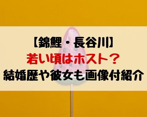 錦鯉長谷川の若い頃はホスト?結婚歴や彼女も画像付で紹介!