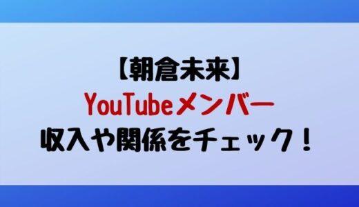 朝倉未来youtubeメンバーの収入いくら?佐々木/吉田/たくま/船倉の関係は?
