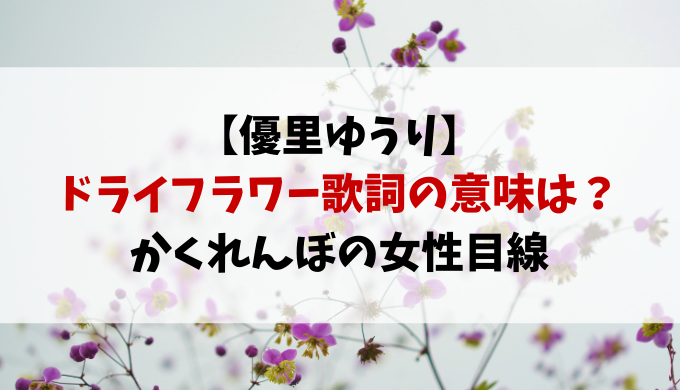 優里のドライフラワーの歌詞の意味は?かくれんぼの女性目線!