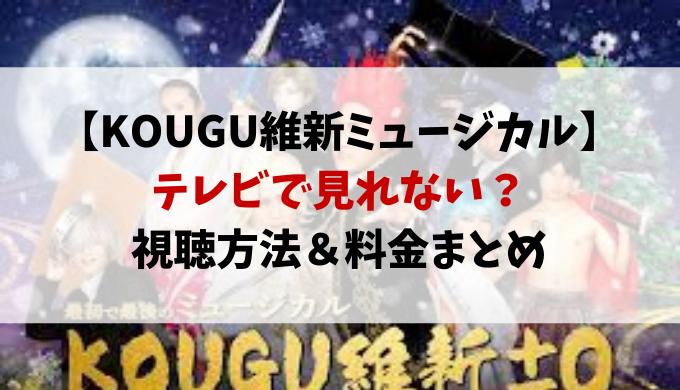 KOUGU維新ミュージカルはテレビで見れない?視聴方法や料金まとめ
