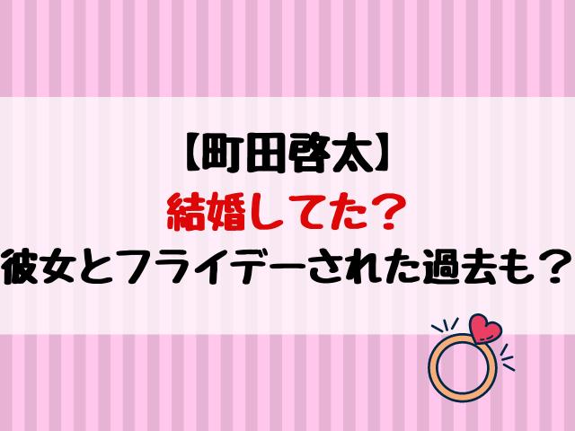 町田啓太は結婚してた?彼女とフライデーされた過去も?