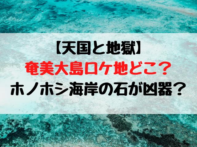 天国と地獄|奄美大島ロケ地どこ?ホノホシ海岸の石が凶器?