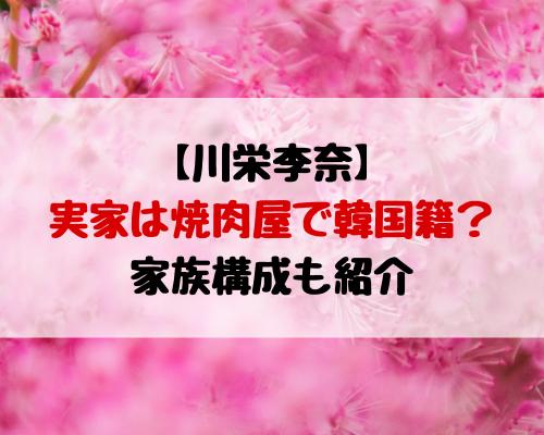 川栄李奈の実家は焼肉屋で韓国籍?家族構成も紹介!