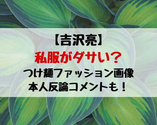 吉沢亮の私服ダサい?つけ麺ファッション画像や反論コメントも紹介!