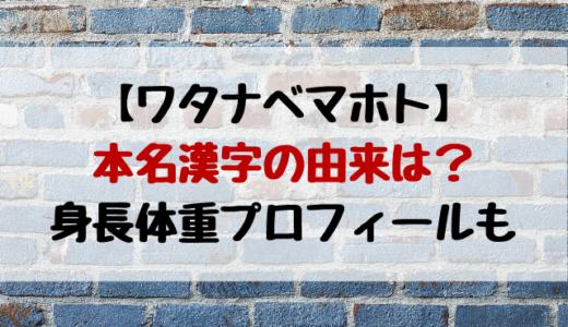 ワタナベマホト本名「渡邉摩萌峡」漢字の由来は?身長体重も紹介!
