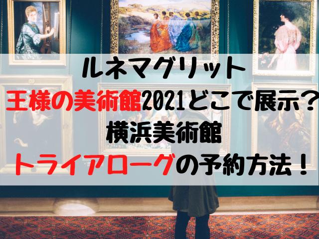 ルネマグリット王様の美術館2021どこで展示?横浜美術館トライアローグの予約方法!