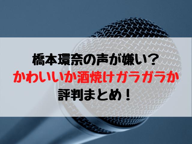 橋本環奈の声が嫌い?かわいいか酒焼けガラガラか評判まとめ!