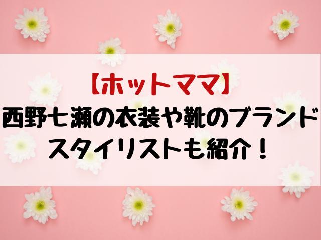 ホットママ西野七瀬の衣装や靴のブランドスタイリストも紹介!