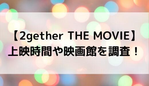 2gether映画いつまで?上演期間や上映時間や映画館を調査!