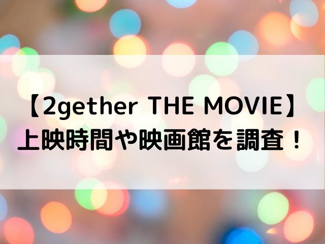 2gether映画上映いつからいつまで?上映時間や映画館を調査!
