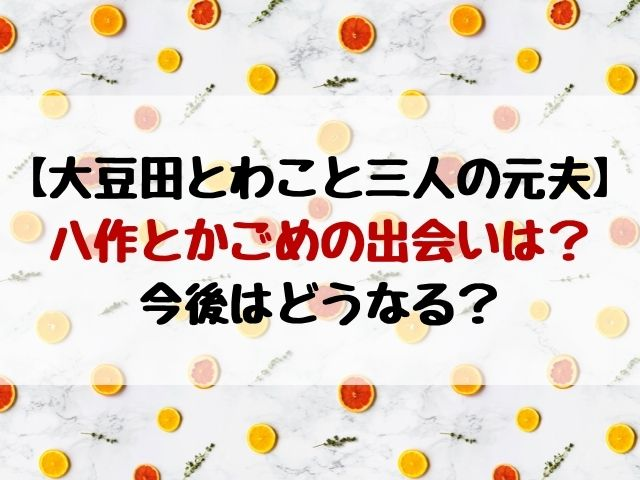 大豆田とわこと三人の元夫|八作かごめの出会いはいつ?今後どうなる?