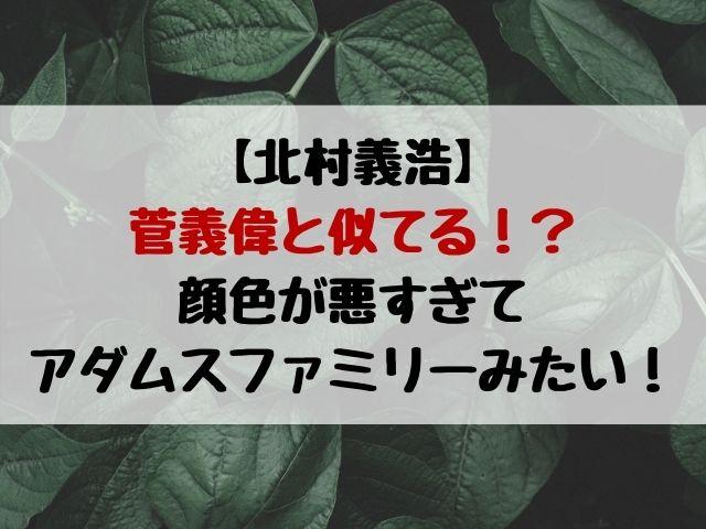 北村義浩と菅義偉は髪型が似てる?顔色が悪すぎてアダムスファミリーみたい?