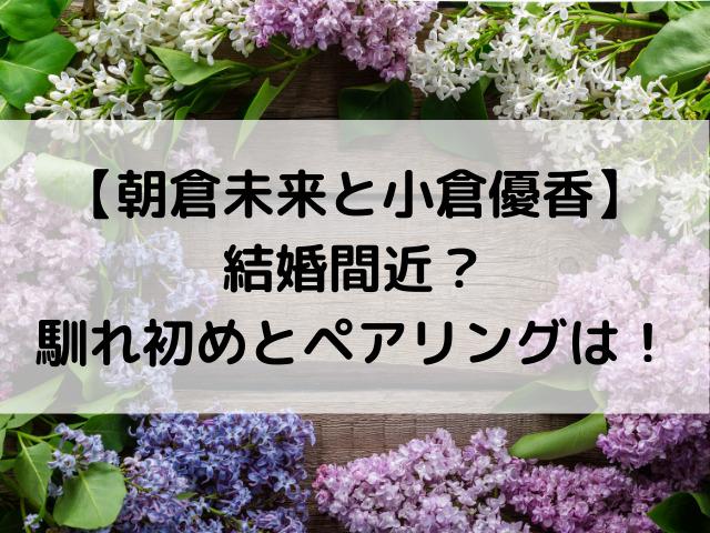 朝倉未来と小倉優香は結婚間近?馴れ初めやペアリングを徹底調査!