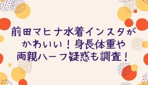 前田マヒナ水着インスタがかわいい!身長体重や両親ハーフ疑惑も調査!