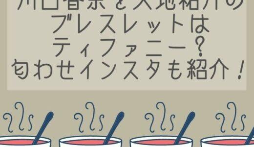 川口春奈がティファニーブレスレットで匂わせ!矢地祐介とペアのインスタ紹介!