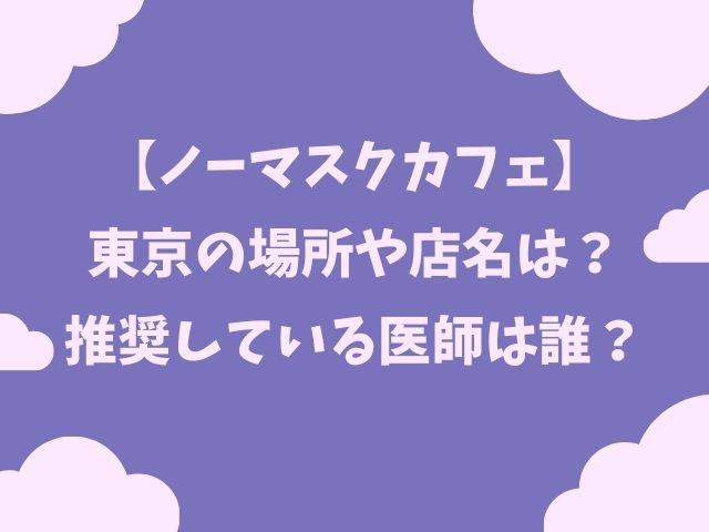 ノーマスクカフェ東京の場所はどこ?耳鼻咽喉科医師は誰?