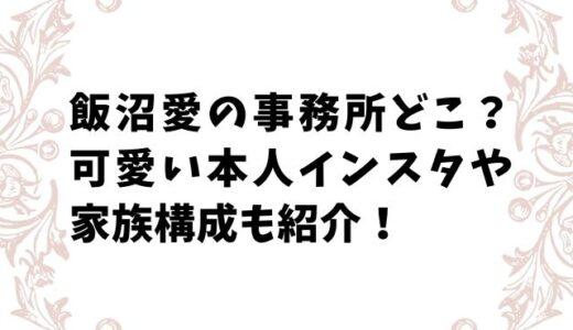 飯沼愛の本人インスタやツイッターどれ?事務所や家族構成も紹介!