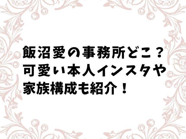 飯沼愛の事務所どこ?可愛い本人インスタや家族構成も紹介!